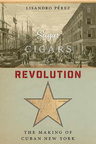 The cover of Lisandro Pérez's book Sugar, Cigars and Revolution: The Making of Cuban New York
