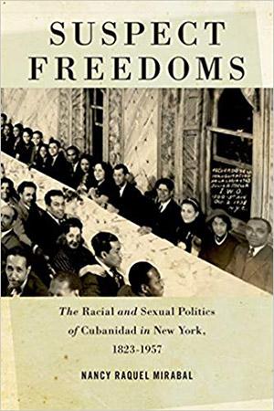 Nancy Raquel Mirabal's book Suspect Freedoms: The Racial and Sexual Politics of Cubanidad in New York, 1823-1957